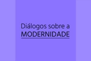 Dialogos sobre a Modernidade Diálogos sobre a Modernidade