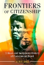 MIKI Y Frontiers of citizenship Frontiers of Citizenship: A Black and Indigenous History of Postcolonial Brazil