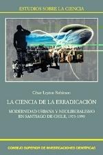 ROBINSON C La ciencia de la erradicacion La ciencia de la erradicación. Modernidad urbana neoliberalismo en Santiago de Chile